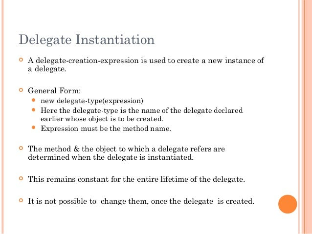 Delegate Instantiation A delegate-creation-expression is used to create a new instance ofa delegate. General Form: new ...