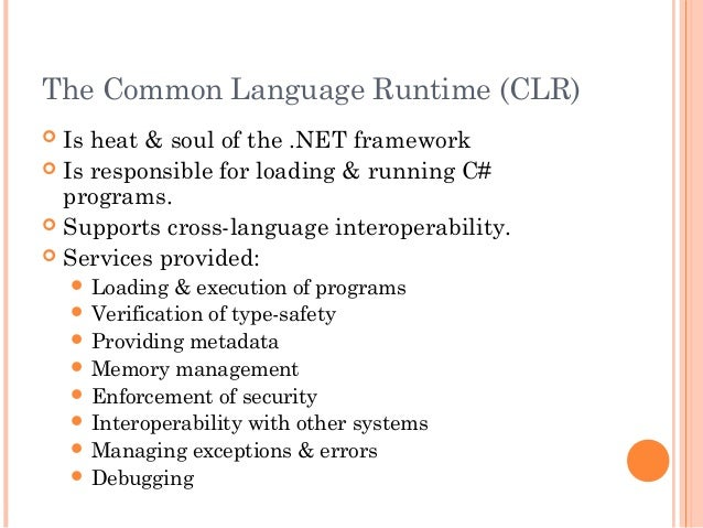 The Common Language Runtime (CLR) Is heat & soul of the .NET framework Is responsible for loading & running C#programs....