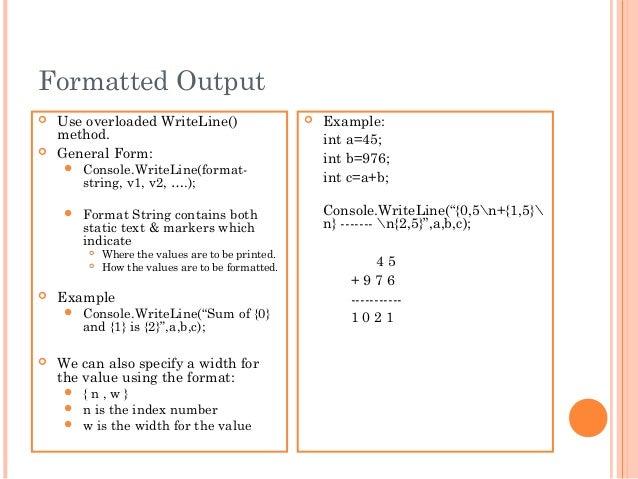 Formatted Output Use overloaded WriteLine()method. General Form: Console.WriteLine(format-string, v1, v2, ….); Format ...