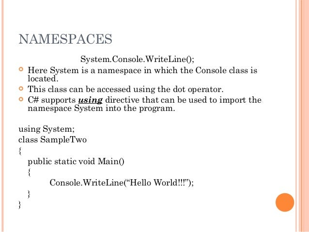 NAMESPACESSystem.Console.WriteLine(); Here System is a namespace in which the Console class islocated. This class can be...