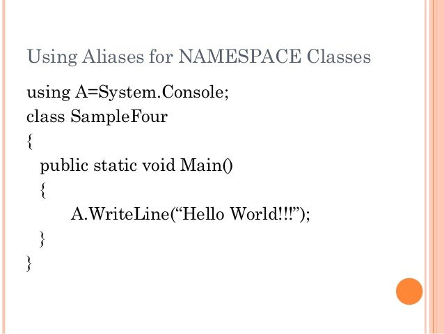 """Using Aliases for NAMESPACE Classesusing A=System.Console;class SampleFour{public static void Main(){A.WriteLine(""""Hello Wo..."""