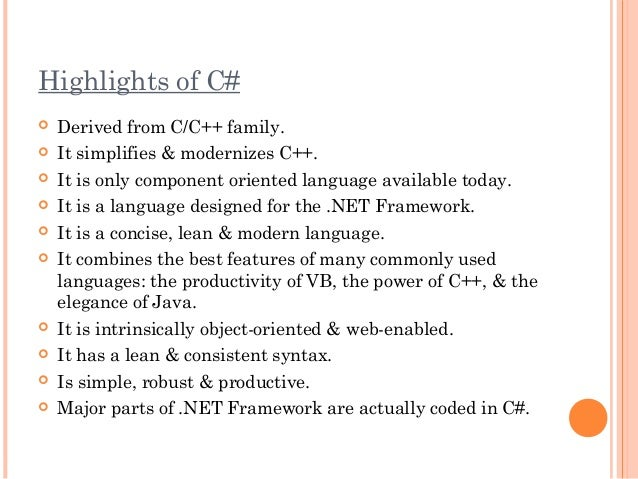 Highlights of C# Derived from C/C++ family. It simplifies & modernizes C++. It is only component oriented language avai...