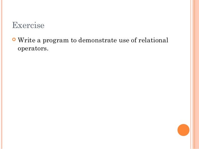 Exercise Write a program to demonstrate use of relationaloperators.