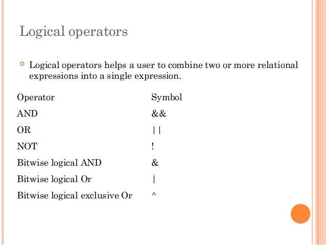 Logical operators Logical operators helps a user to combine two or more relationalexpressions into a single expression.Op...