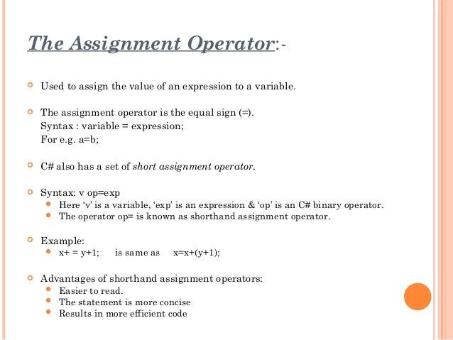 The Assignment Operator:- Used to assign the value of an expression to a variable. The assignment operator is the equal ...