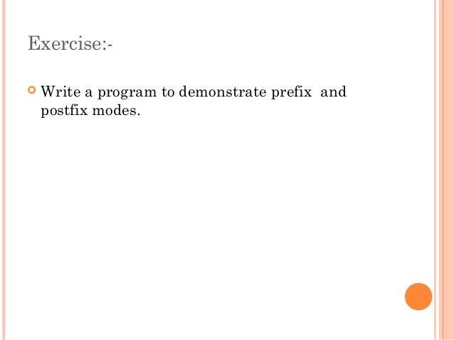Exercise:- Write a program to demonstrate prefix andpostfix modes.
