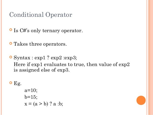 Conditional Operator Is C#'s only ternary operator. Takes three operators. Syntax : exp1 ? exp2 :exp3;Here if exp1 eval...