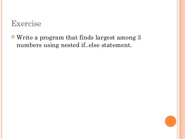 Exercise Write a program that finds largest among 3numbers using nested if..else statement.