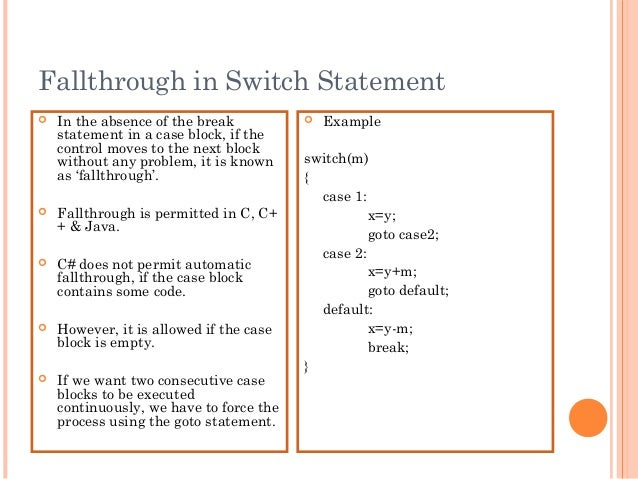Fallthrough in Switch Statement In the absence of the breakstatement in a case block, if thecontrol moves to the next blo...