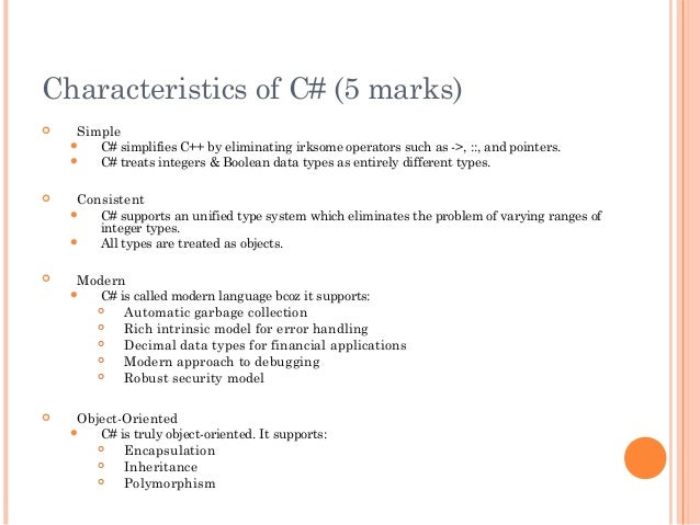 Characteristics of C# (5 marks) Simple C# simplifies C++ by eliminating irksome operators such as ->, ::, and pointers....