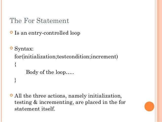 The For Statement Is an entry-controlled loop Syntax:for(initialization;testcondition;increment){Body of the loop…..} A...