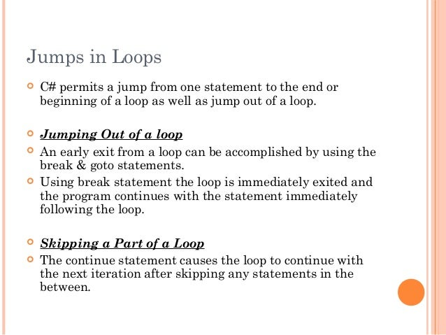 Jumps in Loops C# permits a jump from one statement to the end orbeginning of a loop as well as jump out of a loop. Jump...