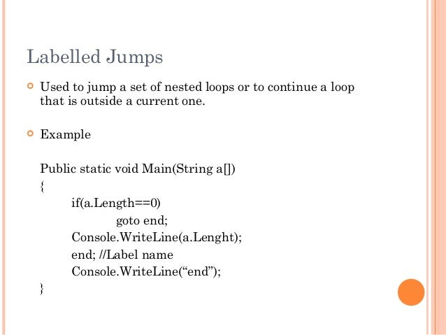Labelled Jumps Used to jump a set of nested loops or to continue a loopthat is outside a current one. ExamplePublic stat...