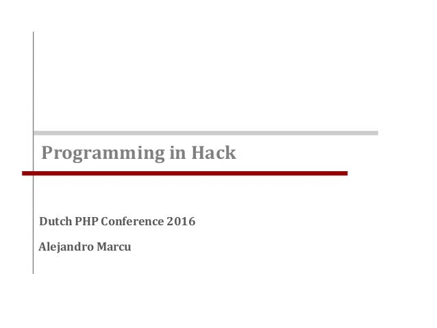 Programming in Hack Alejandro Marcu Dutch PHP Conference 2016
