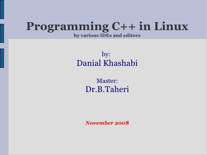 Programming C++ in Linux by various IDEs and editors by:   Danial Khashabi Master: Dr.B.Taheri November 2008