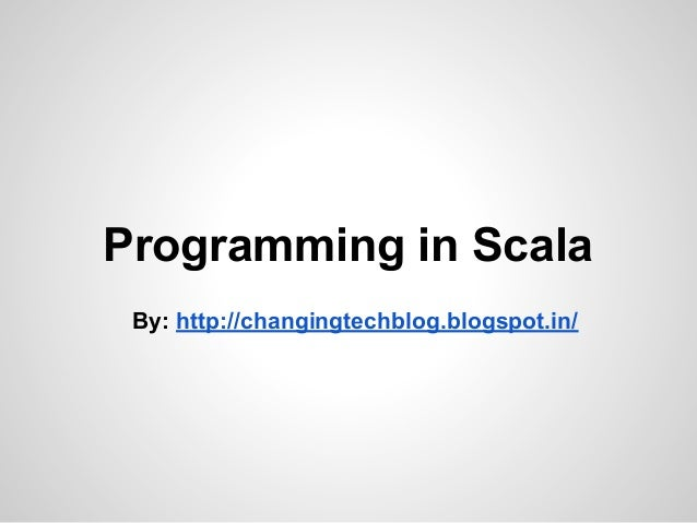 Programming in Scala By: http://changingtechblog.blogspot.in/