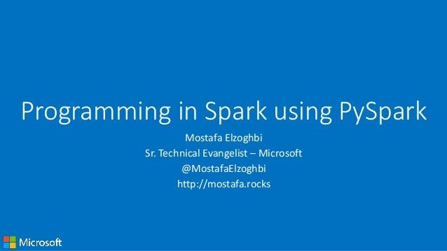 Programming in Spark using PySpark Mostafa Elzoghbi Sr. Technical Evangelist – Microsoft @MostafaElzoghbi http://mostafa.r...