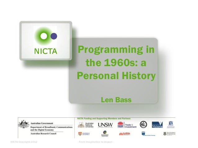 NICTA Copyright 2012 From imagination to impact Programming in the 1960s: a Personal History Len Bass