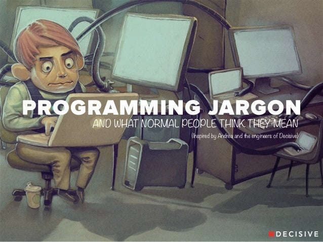 PROGRAMMING JARGON  AND WHAT NORMAL PEOPLE THINK THEY MEAN  (Inspired by Andrea and the engineers of Decisive)
