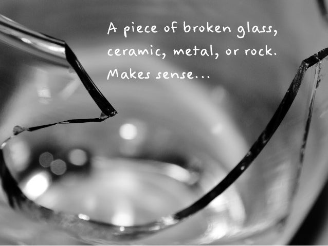 A piece of broken glass,  ceramic, metal, or rock.  Makes sense...
