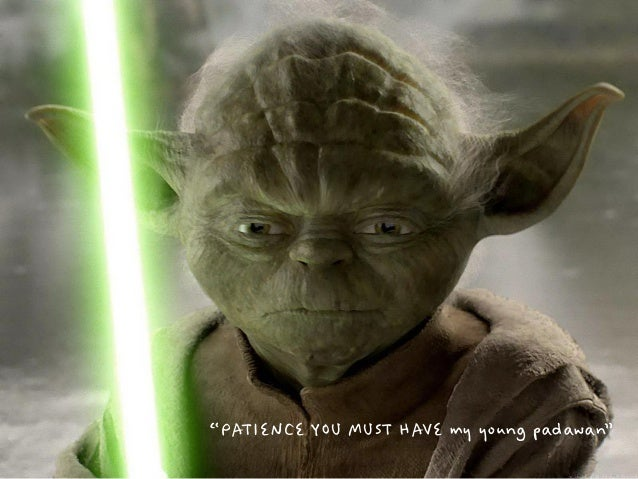 """""""PATIENCE YOU MUST HAVE my young padawan"""""""
