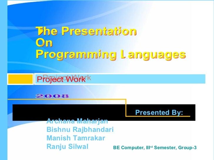 The Presentation  On Programming Languages Project Work 2008 Presented By: Archana Maharjan  Bishnu Rajbhandari  Manish Ta...