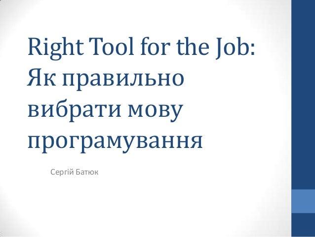 Right Tool for the Job:Як правильновибрати мовупрограмуванняСергій Батюк