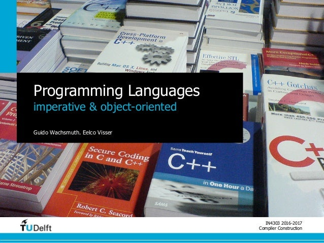 IN4303 2016-2017 Compiler Construction Programming Languages imperative & object-oriented Guido Wachsmuth, Eelco Visser