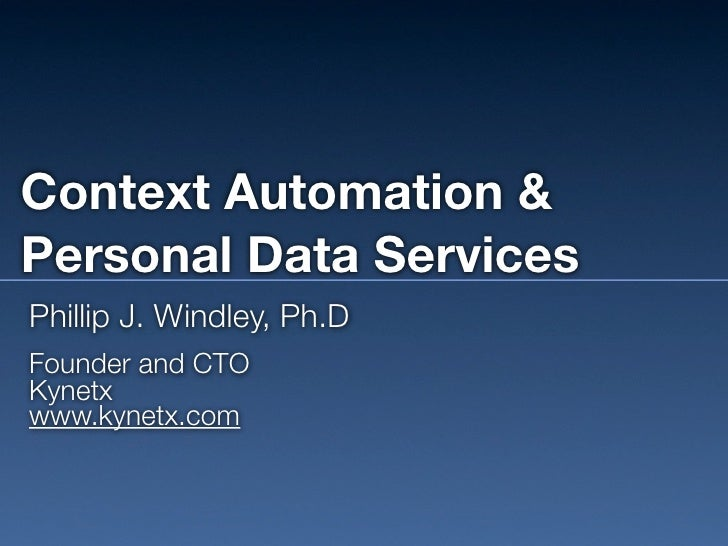Context Automation & Personal Data Services Phillip J. Windley, Ph.D Founder and CTO Kynetx www.kynetx.com