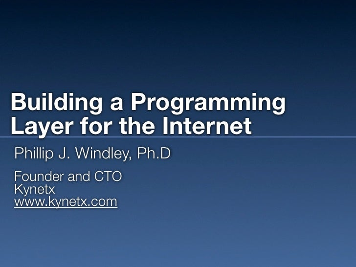 Building a Programming Layer for the Internet Phillip J. Windley, Ph.D Founder and CTO Kynetx www.kynetx.com