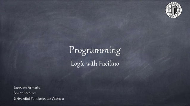 Programming Logic with Facilino Leopoldo Armesto Senior Lecturer Universitat Polit�cnica de Val�ncia 1