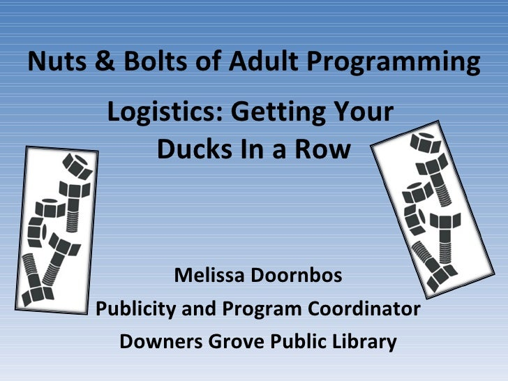 Nuts & Bolts of Adult Programming Logistics: Getting Your  Ducks In a Row Melissa Doornbos Publicity and Program Coordinat...