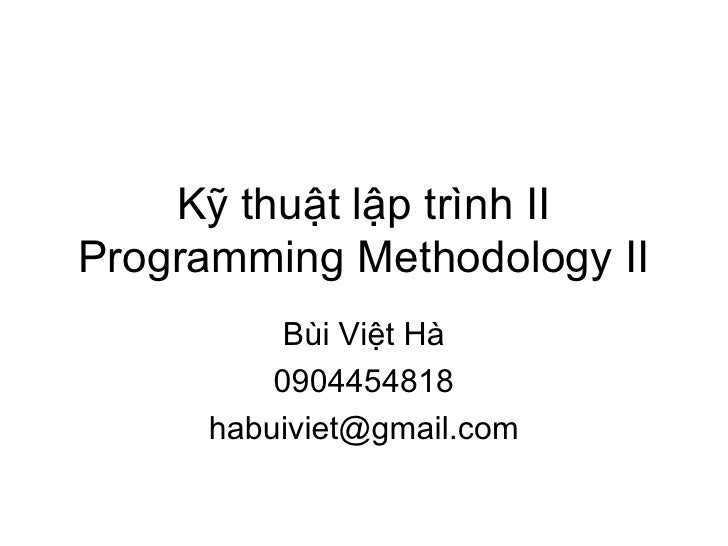 Kỹ thuật lập trình II Programming Methodology II Bùi Việt Hà 0904454818 [email_address]
