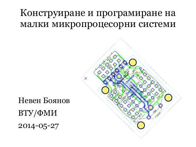 Конструиране и програмиране на малки микропроцесорни системи Невен Боянов ВТУ/ФМИ 2014-05-27