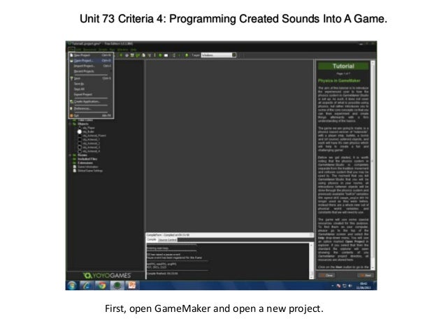 Unit 73 Criteria 4: Programming Created Sounds Into A Game.First, open GameMaker and open a new project.