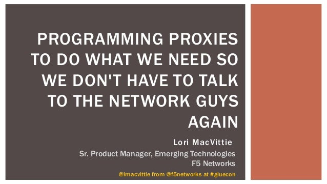PROGRAMMING PROXIES TO DO WHAT WE NEED SO WE DON'T HAVE TO TALK TO THE NETWORK GUYS AGAIN @lmacvittie from @f5networks at ...