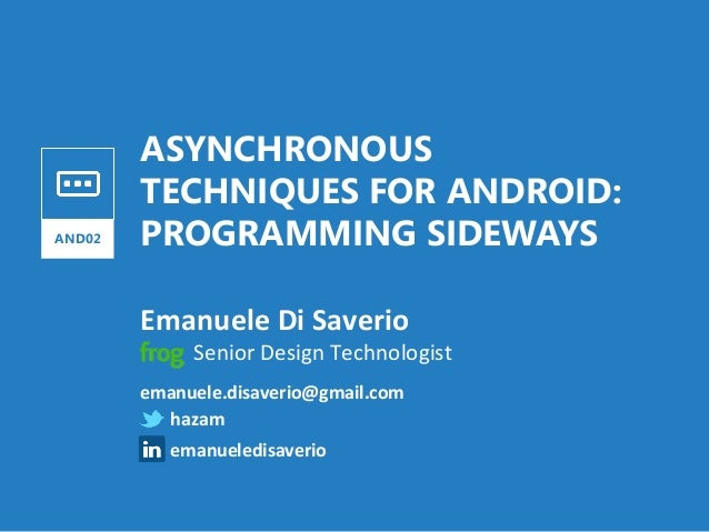 ASYNCHRONOUS TECHNIQUES FOR ANDROID: PROGRAMMING SIDEWAYS Emanuele  Di  Saverio   AND02               ...