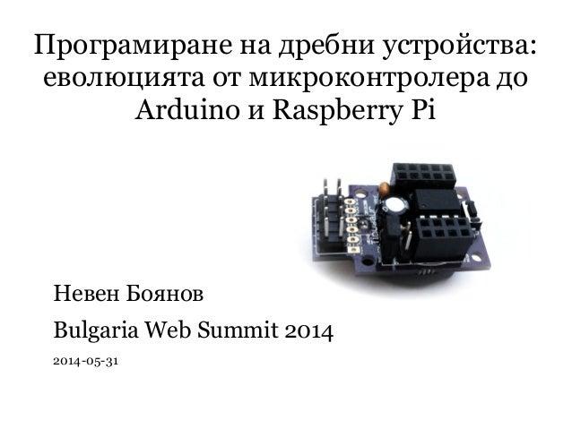 Програмиране на дребни устройства: еволюцията от микроконтролера до Arduino и Raspberry Pi Невен Боянов Bulgaria Web Summi...
