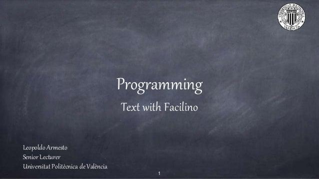 Programming Text with Facilino Leopoldo Armesto Senior Lecturer Universitat Politècnica de València 1