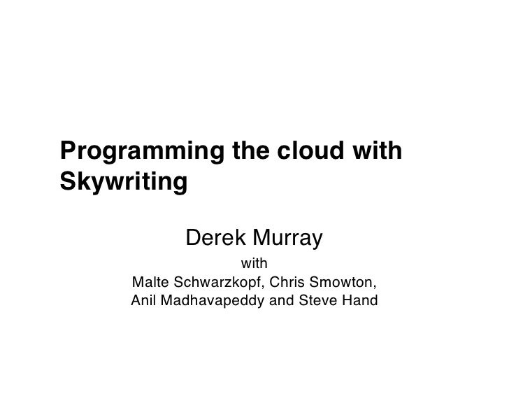 Programming the cloud withSkywriting<br />Derek Murray<br />withMalteSchwarzkopf, Chris Smowton, Anil Madhavapeddy and Ste...