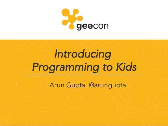 Introducing Programming to Kids! Arun Gupta, @arungupta!