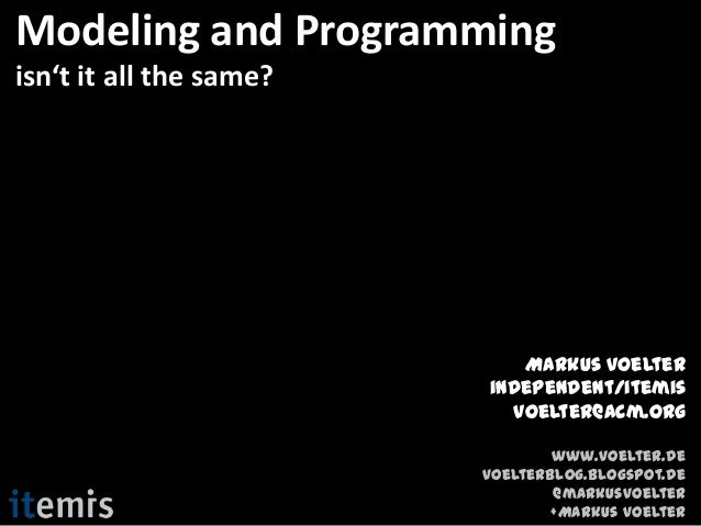 Modeling and Programmingisn't it all the same?                            Markus Voelter                         independe...