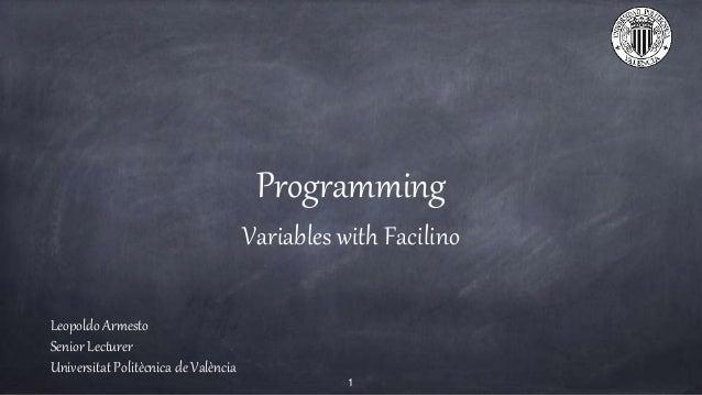 Programming Variables with Facilino Leopoldo Armesto Senior Lecturer Universitat Polit�cnica de Val�ncia 1