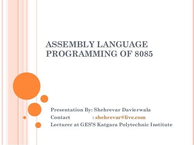 ASSEMBLY LANGUAGE PROGRAMMING OF 8085 Presentation By: Shehrevar Davierwala Contact : shehrevar@live.com Lecturer at GES'S...