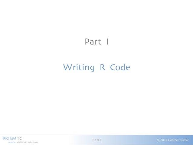 © 2012 Heather Turner Part I Writing R Code 5 / 80