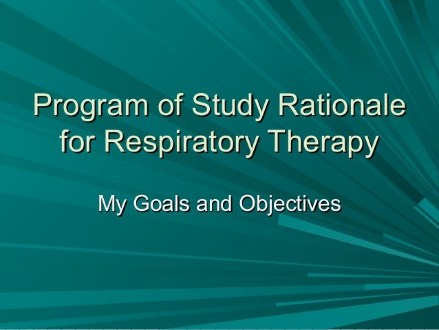 Program of Study RationaleProgram of Study Rationale for Respiratory Therapyfor Respiratory Therapy My Goals and Objective...