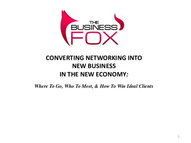 CONVERTING NETWORKING INTO           NEW BUSINESS       IN THE NEW ECONOMY:Where To Go, Who To Meet, & How To Win Ideal Cl...
