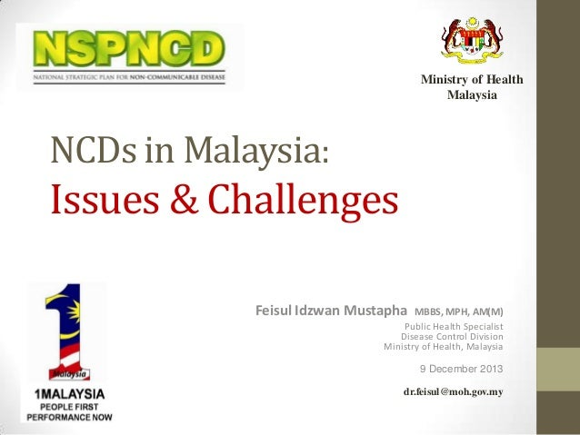 Ministry of Health Malaysia  NCDs in Malaysia:  Issues & Challenges Feisul Idzwan Mustapha  MBBS, MPH, AM(M) Public Health...