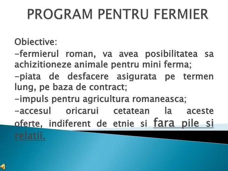 Obiective:-fermierul roman, va avea posibilitatea saachizitioneze animale pentru mini ferma;-piata de desfacere asigurata ...