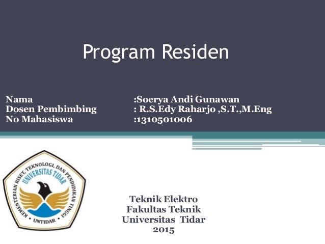 Program Residen Nama :Soerya Andi Gunawan Dosen Pembimbing : R.S.Edy Raharjo ,S.T.,M.Eng No Mahasiswa :1310501006 Teknik E...